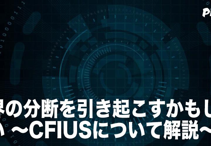 世界の分断を引き起こすかもしれない 〜CFIUSについて解説〜